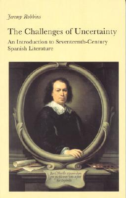 Challenges of Uncertainty: An Introduction to Seventeenth-Century Spanish Literature  by  Jeremy Robbins