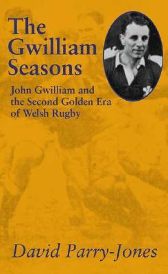The Gwilliam Seasons: John Gwilliam and the Second Golden Era of Welsh Rugby  by  David Parry-Jones