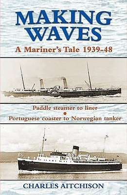 Making Waves: Paddle Steamer to Liner... Portuguese Coaster to Norwegian Tanker: A Mariners Tale 1939-48  by  Charles Aitchison