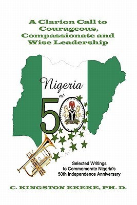 Leadership Liability a Clarion Call to Courageous, Compassionate & Wise Leadership: Selected Writings to Commemorate Nigeris 50th Independence Anniversary  by  C. Kingston Ekeke