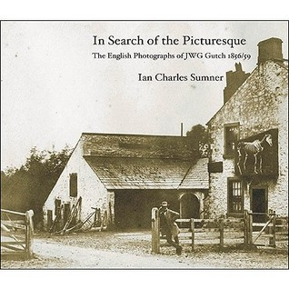 In Search of the Picturesque: The English Photographs of JWG Gutch 1856/59  by  Ian Charles Sumner