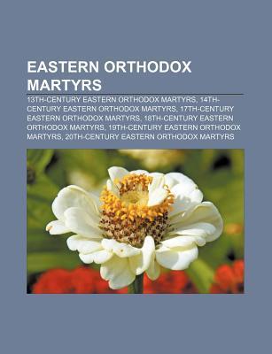 Eastern Orthodox Martyrs: 13th-Century Eastern Orthodox Martyrs, 14th-Century Eastern Orthodox Martyrs, 17th-Century Eastern Orthodox Martyrs  by  Books LLC