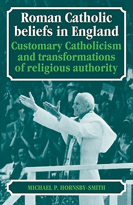 Roman Catholic Beliefs in England: Customary Catholicism and Transformations of Religious Authority Michael P. Hornsby-Smith