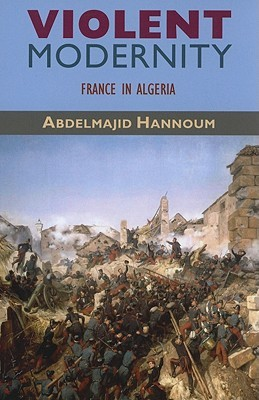 Violent Modernity: France in Algeria  by  Abdelmajid Hannoum
