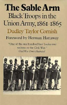 The Sable Arm: Black Troops in the Union Army, 1861-1865  by  Dudley Taylor Cornish