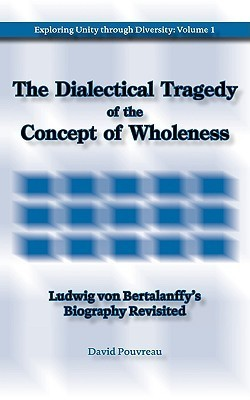 The Dialectical Tragedy of the Concept of Wholeness: Ludwig Von Bertalanffys Biography Revisited  by  David Pouvreau
