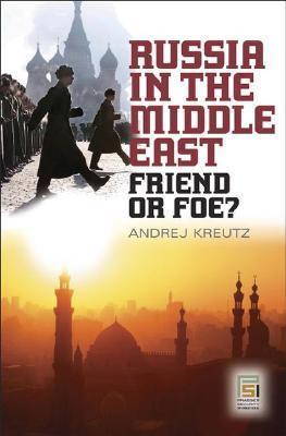 Russia in the Middle East: Friend or Foe? Andrej Kreutz