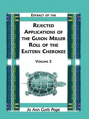 Extract of the Rejected Applications of the Guion Miller Roll of the Eastern Cherokee, Volume 2  by  Jo Ann Curls Page