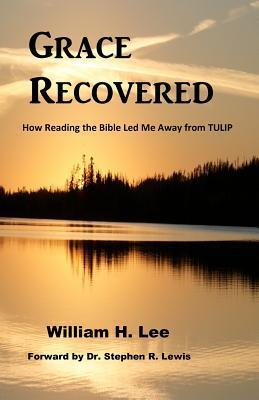 Grace Recovered: How Reading the Bible Led Me Away from Tulip William H. Lee