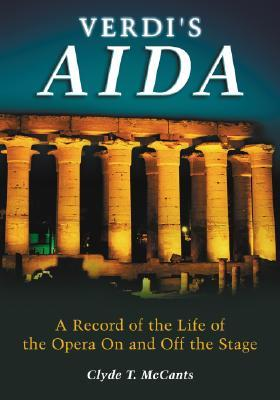 Verdis Aida: The Record of the Life of the Opera on and Off the Stage  by  Clyde T. McCants