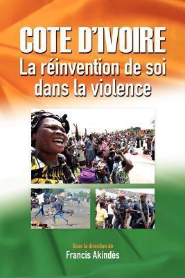 Cote DIvoire: La Reinvention de Soi Dans La Violence Francis Akind?s