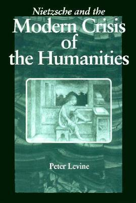 Nietzsche And The Modern Crisis Of The Humanities  by  Peter Levine