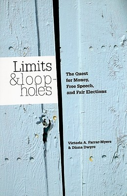 Limits and Loopholes: The Quest for Money, Free Speech, and Fair Elections Victoria A. Farrar-Myers