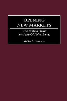 Opening New Markets: The British Army and the Old Northwest Walter S. Dunn Jr.