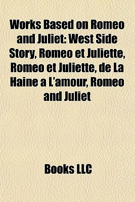 Works Based on Romeo and Juliet: West Side Story, Romo Et Juliette, Romo Et Juliette, de La Haine LAmour, Romeo and Juliet  by  Books LLC