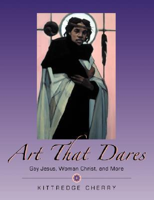 Art That Dares: Gay Jesus, Woman Christ, and More  by  Kittredge Cherry