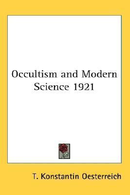 Occultism And Modern Science 1921  by  T. Konstantin Oesterreich