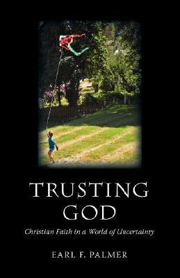 Trusting God: Christian Faith in a World of Uncertainty  by  Earl F. Palmer