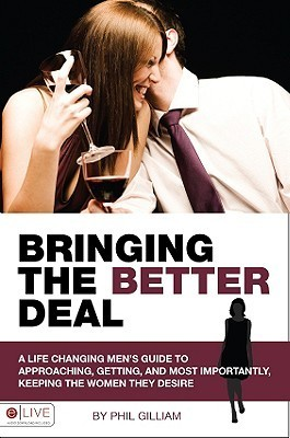 Bringing the Better Deal: A Life Changing Mens Guide to Approaches, Gettting, and Most Importantly, Keeping the Women They Desire  by  Phil Gilliam