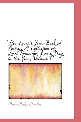 The Lovers Year-Book of Poetry: A Collection of Love Poems for Every Day in the Year, Volume I Horace Parker Chandler
