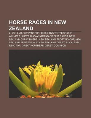 Horse Races in New Zealand: Auckland Cup Winners, Auckland Trotting Cup Winners, Australasian Grand Circuit Races, New Zealand Cup Winners Source Wikipedia