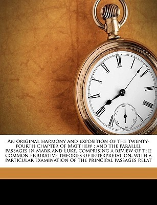 An original harmony and exposition of the twenty-fourth chapter of Matthew: and the parallel passages in Mark and Luke, comprising a review of the common figurative theories of interpretation, with a particular examination of the principal passages relat  by  Daniel Dana Buck