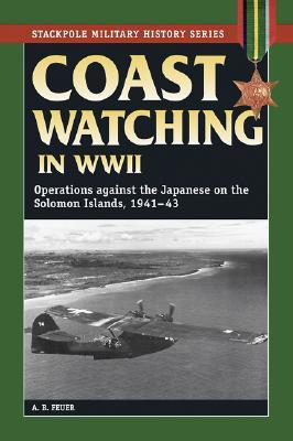 Coast Watching in World War II: Operations Against the Japanese in the Solomon Islands, 1941-43  by  A.B. Feuer