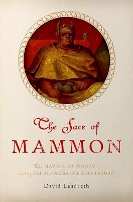 The Face of Mammon: The Matter of Money in English Renaissance Literature David Landreth