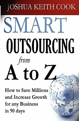 Smart Outsourcing from A to Z: How to Save Millions and Increase Growth for Any Business in 90 Days.  by  Joshua  Cook