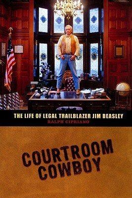 Courtroom Cowboy: The Life of Legal Trailblazer Jim Beasley  by  Ralph Cipriano