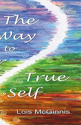 The Way to Your True Self  by  Lois McGinnis