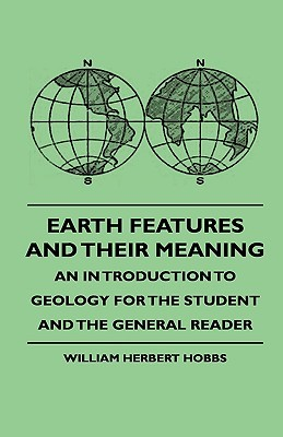 Earth Features and Their Meaning - An Introduction to Geology for the Student and the General Reader William Herbert Hobbs