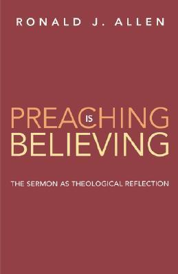 Preaching Is Believing: The Sermon as Theological Reflection  by  Ronald J. Allen
