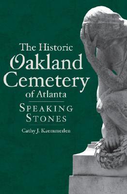 The Historic Oakland Cemetery of Atlanta:: Speaking Stones Cathy J. Kaemmerlen