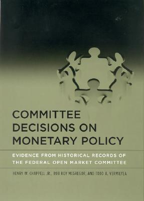 Committee Decisions on Monetary Policy: Evidence from Historical Records of the Federal Open Market Committee  by  Henry W. Chappell Jr.