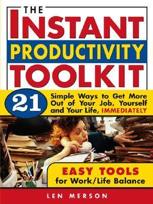 The Instant Productivity Toolkit: 21 Simple Ways to Get More Out of Your Job, Yourself and Your Life, Immediately  by  Len Merson