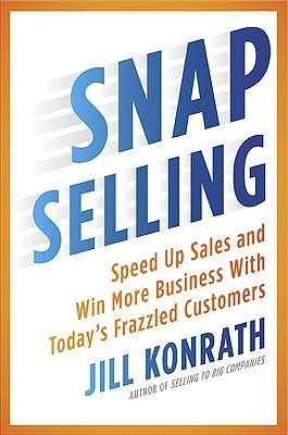 SNAP Selling: Speed Up Sales and Win More Business with Todays Frazzled Customers Jill Konrath