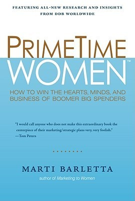 PrimeTime Women: How to Win the Hearts, Minds, and Business of Boomer Big Spenders  by  Marti Barletta