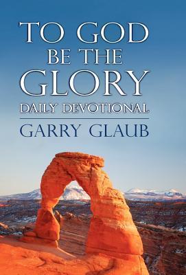 To God Be the Glory Daily Devotional Garry Glaub