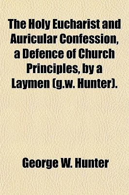 The Holy Eucharist and Auricular Confession, a Defence of Church Principles, a Laymen (G.W. Hunter). by George W. Hunter