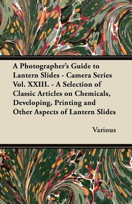 A   Photographers Guide to Lantern Slides - Camera Series Vol. XXIII. - A Selection of Classic Articles on Chemicals, Developing, Printing and Other Various