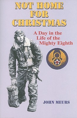 Not Home for Christmas: A Day in the Life of the Mighty Eighth John Meurs