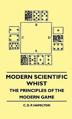 Modern Scientific Whist - The Principles of the Modern Game  by  C.D.P. Hamilton