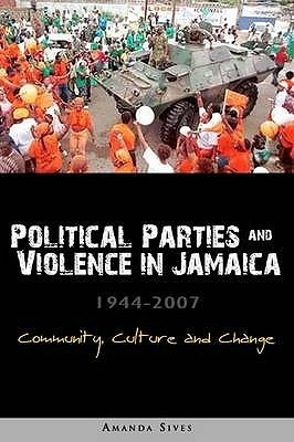 Elections, Violence And The Democratic Process In Jamaica 1944 2007  by  Amanda Sives