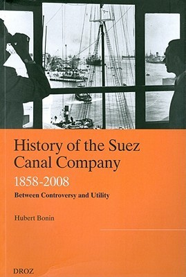 History of the Suez Canal Company, 1858-2008: Between Controversy and Utility Hubert Bonin