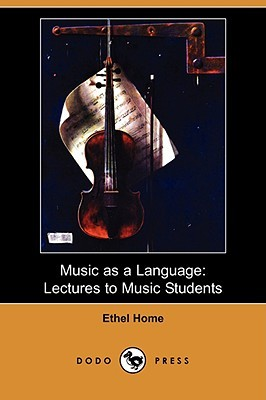 Music as a Language: Lectures to Music Students Ethel Home