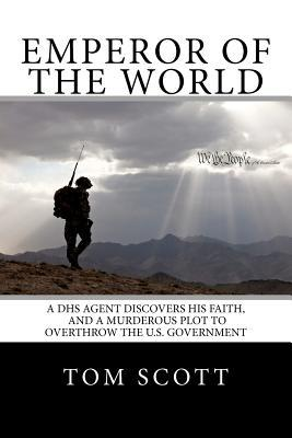 Emperor of the World: A Dhs Agent Discovers His Faith, and a Murderous Plot to Overthrow the U.S. Government MR Tom Scott