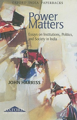 Power Matters: Essays on Institutions, Politics, and Society in India John Harriss