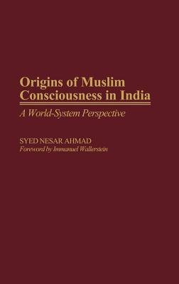 Origins of Muslim Consciousness in India: A World-System Perspective  by  Syed Nesar Ahmad