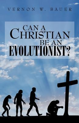 Can a Christian Be an Evolutionist? Vernon W. Bauer
